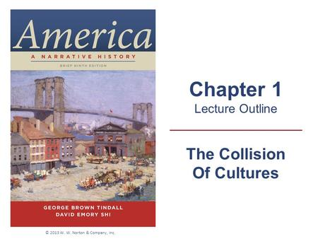 The Collision Of Cultures Chapter 1 Lecture Outline © 2013 W. W. Norton & Company, Inc.