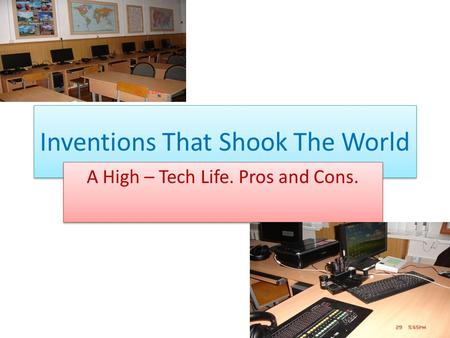 Inventions That Shook The World A High – Tech Life. Pros and Cons.