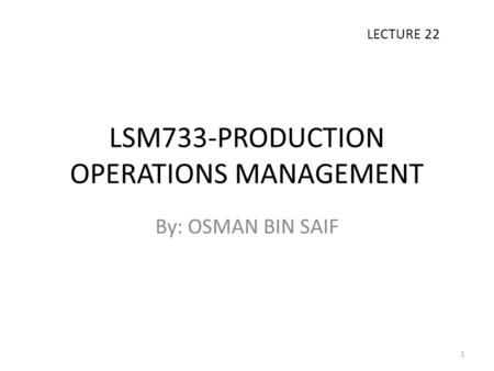 LSM733-PRODUCTION OPERATIONS MANAGEMENT By: OSMAN BIN SAIF LECTURE 22 1.