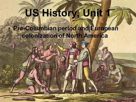 US History, Unit 1 Pre-Columbian period and European colonization of North America.