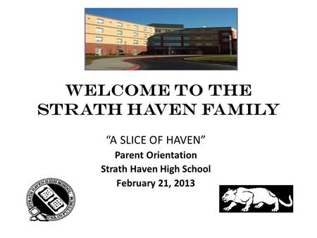 "WELCOME TO THE STRATH HAVEN FAMILY ""A SLICE OF HAVEN"" Parent Orientation Strath Haven High School February 21, 2013."