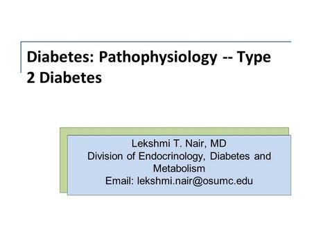 Diabetes: Pathophysiology -- Type 2 Diabetes Lekshmi T. Nair, MD Division of Endocrinology, Diabetes and Metabolism