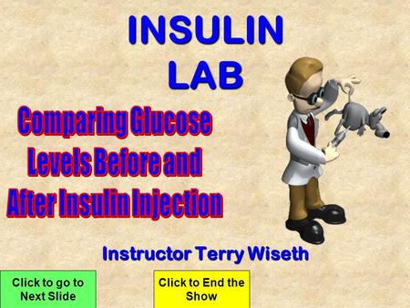 INSULIN LAB Instructor Terry Wiseth Click to go to Next Slide Click to End the Show.
