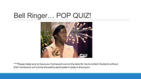 Bell Ringer… POP QUIZ! ***Please make sure to have your homework out on the desk for me to collect. Students without their homework will not be allowed.
