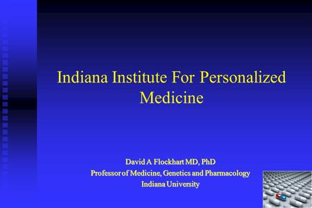 Indiana Institute For Personalized Medicine David A Flockhart MD, PhD Professor of Medicine, Genetics and Pharmacology Indiana University.