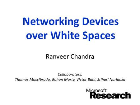 Networking Devices over White Spaces Ranveer Chandra Collaborators: Thomas Moscibroda, Rohan Murty, Victor Bahl, Srihari Narlanka.