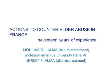 ACTIONS TO COUNTER ELDER ABUSE IN FRANCE seventeen years of experience - MOULIAS R, ALMA (allo mistreatment), professor emeritus university Paris VI -