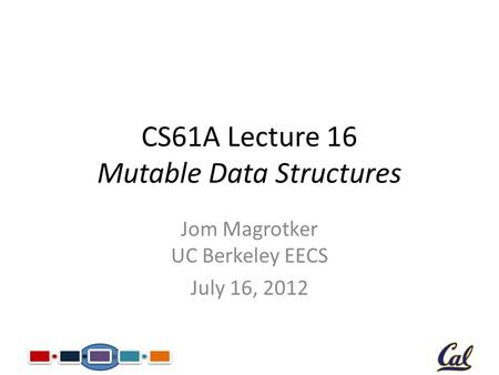 CS61A Lecture 16 Mutable Data Structures Jom Magrotker UC Berkeley EECS July 16, 2012.