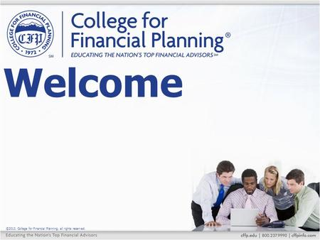 ©2013, College for Financial Planning, all rights reserved. Welcome.