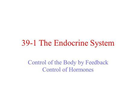 39-1 The Endocrine System Control of the Body by Feedback Control of Hormones.