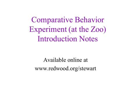 Comparative Behavior Experiment (at the Zoo) Introduction Notes Available online at www.redwood.org/stewart.