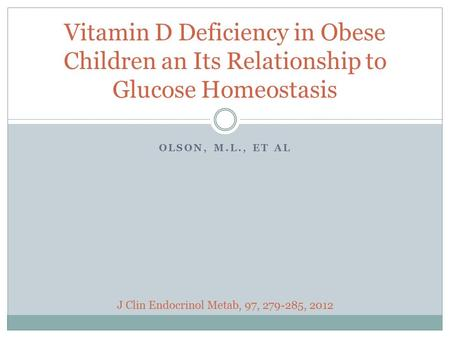 OLSON, M.L., ET AL Vitamin D Deficiency in Obese Children an Its Relationship to Glucose Homeostasis J Clin Endocrinol Metab, 97, 279-285, 2012.