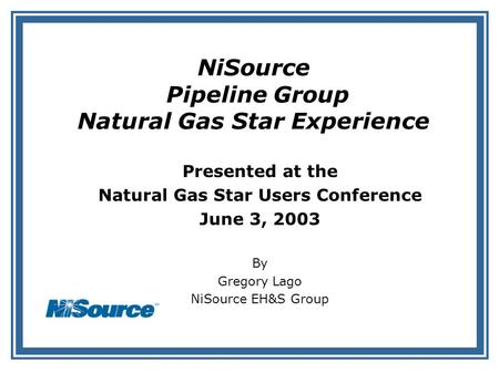 NiSource Pipeline Group Natural Gas Star Experience Presented at the Natural Gas Star Users Conference June 3, 2003 By Gregory Lago NiSource EH&S Group.