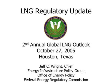 LNG Regulatory Update 2 nd Annual Global LNG Outlook October 27, 2005 Houston, Texas Jeff C. Wright, Chief Energy Infrastructure Policy Group Office of.