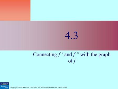 "Copyright © 2007 Pearson Education, Inc. Publishing as Pearson Prentice Hall 4.3 Connecting f ' and f "" with the graph of f."