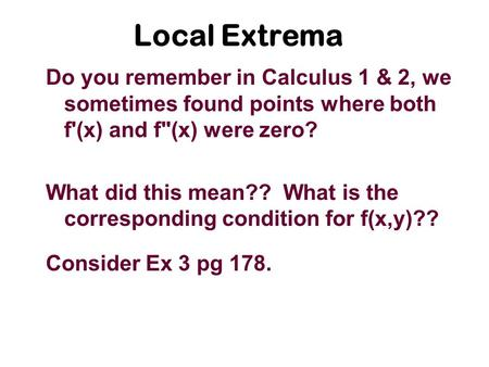 Local Extrema Do you remember in Calculus 1 & 2, we sometimes found points where both f'(x) and f(x) were zero? What did this mean?? What is the corresponding.