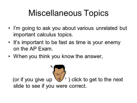 Miscellaneous Topics I'm going to ask you about various unrelated but important calculus topics. It's important to be fast as time is your enemy on the.