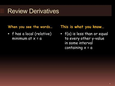 Review Derivatives When you see the words… This is what you know…  f has a local (relative) minimum at x = a  f(a) is less than or equal to every other.
