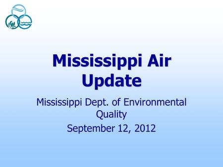 Mississippi Air Update Mississippi Dept. of Environmental Quality September 12, 2012.