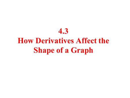 4.3 How Derivatives Affect the Shape of a Graph. Facts If f '( x ) > 0 on an interval ( a,b ), then f (x) is increasing on ( a,b ). If f '( x ) < 0 on.