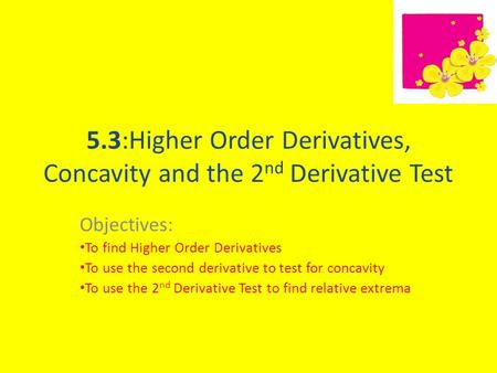 5.3:Higher Order Derivatives, Concavity and the 2 nd Derivative Test Objectives: To find Higher Order Derivatives To use the second derivative to test.