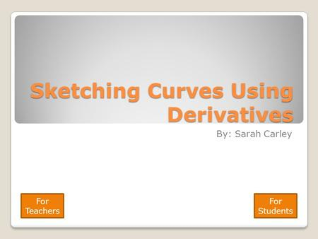 Sketching Curves Using Derivatives By: Sarah Carley For Teachers For Students.