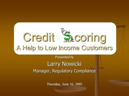 Presented by Larry Nowicki Manager, Regulatory Compliance Thursday, June 16, 2005 Credit coring A Help to Low Income Customers.
