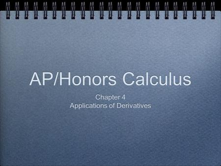 AP/Honors Calculus Chapter 4 Applications of Derivatives Chapter 4 Applications of Derivatives.