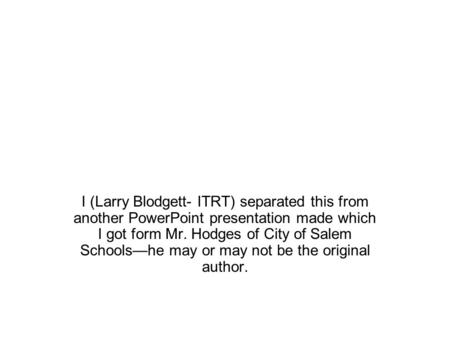 I (Larry Blodgett- ITRT) separated this from another PowerPoint presentation made which I got form Mr. Hodges of City of Salem Schools—he may or may not.