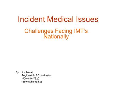 Incident Medical Issues Challenges Facing IMT's Nationally By: Jim Powell Region 6 IMS Coordinator (509) 446-7520
