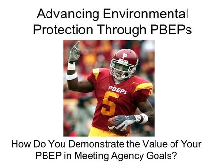 Advancing Environmental Protection Through PBEPs How Do You Demonstrate the Value of Your PBEP in Meeting Agency Goals? PBEPs P.