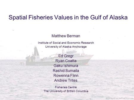 Spatial Fisheries Values in the Gulf of Alaska Matthew Berman Institute of Social and Economic Research University of Alaska Anchorage Ed Gregr Ryan Coatta.