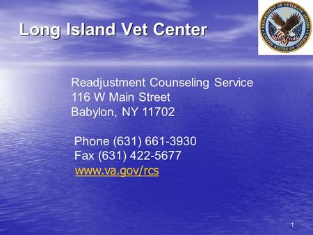 1 Long Island Vet Center Readjustment Counseling Service 116 W Main Street Babylon, NY 11702 Phone (631) 661-3930 Fax (631) 422-5677 www.va.gov/rcs.