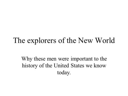 The explorers of the New World Why these men were important to the history of the United States we know today.