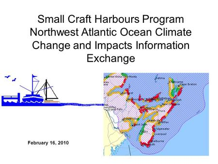 February 16, 2010 Small Craft Harbours Program Northwest Atlantic Ocean Climate Change and Impacts Information Exchange.