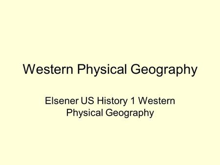 Western Physical Geography Elsener US History 1 Western Physical Geography.