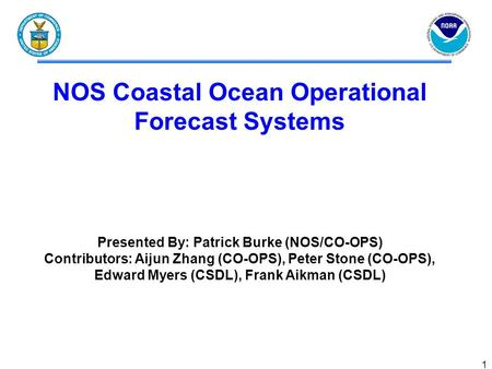 1 NOS Coastal Ocean Operational Forecast Systems Presented By: Patrick Burke (NOS/CO-OPS) Contributors: Aijun Zhang (CO-OPS), Peter Stone (CO-OPS), Edward.