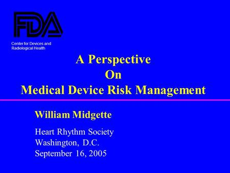 Center for Devices and Radiological Health William Midgette A Perspective On Medical Device Risk Management Heart Rhythm Society Washington, D.C. September.