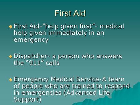 "First Aid  First Aid-""help given first""- medical help given immediately in an emergency  Dispatcher- a person who answers the ""911"" calls  Emergency."
