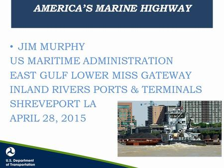 AMERICA'S MARINE HIGHWAY JIM MURPHY US MARITIME ADMINISTRATION EAST GULF LOWER MISS GATEWAY INLAND RIVERS PORTS & TERMINALS SHREVEPORT LA APRIL 28, 2015.