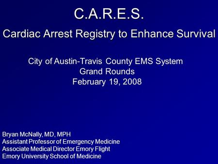 C.A.R.E.S. Cardiac Arrest Registry to Enhance Survival Bryan McNally, MD, MPH Assistant Professor of Emergency Medicine Associate Medical Director Emory.