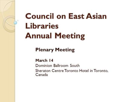 Council on East Asian Libraries Annual Meeting Plenary Meeting March 14 Dominion Ballroom South Sheraton Centre Toronto Hotel in Toronto, Canada.
