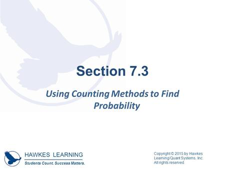 HAWKES LEARNING Students Count. Success Matters. Copyright © 2015 by Hawkes Learning/Quant Systems, Inc. All rights reserved. Section 7.3 Using Counting.