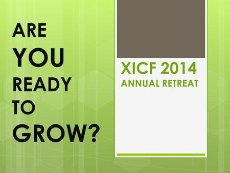 XICF 2014 ANNUAL RETREAT ARE YOU READY TO GROW?. Our THEME this Year.