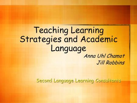 Teaching Learning Strategies and Academic Language Anna Uhl Chamot Jill Robbins Second Language Learning Consultants.