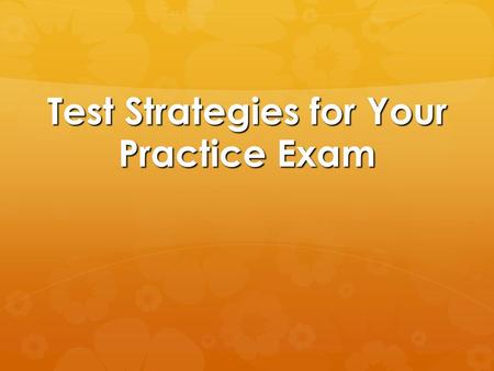 Test Strategies for Your Practice Exam. Pacing and Timing  Try and figure out how long it takes you to answer questions. Knowing how long you spend on.