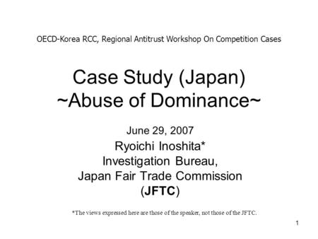 1 Case Study (Japan) ~Abuse of Dominance~ Ryoichi Inoshita* Investigation Bureau, Japan Fair Trade Commission (JFTC) OECD-Korea RCC, Regional Antitrust.