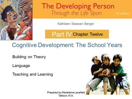 Kathleen Stassen Berger Prepared by Madeleine Lacefield Tattoon, M.A. 1 Part IV Cognitive Development: The School Years Chapter Twelve Building on Theory.