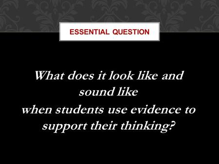 ESSENTIAL QUESTION What does it look like and sound like when students use evidence to support their thinking?