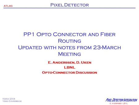 ATLAS Pixel Detector March 2004 Video Conference E. Anderssen LBNL PP1 Opto Connector and Fiber Routing Updated with notes from 23-March Meeting E. Anderssen,